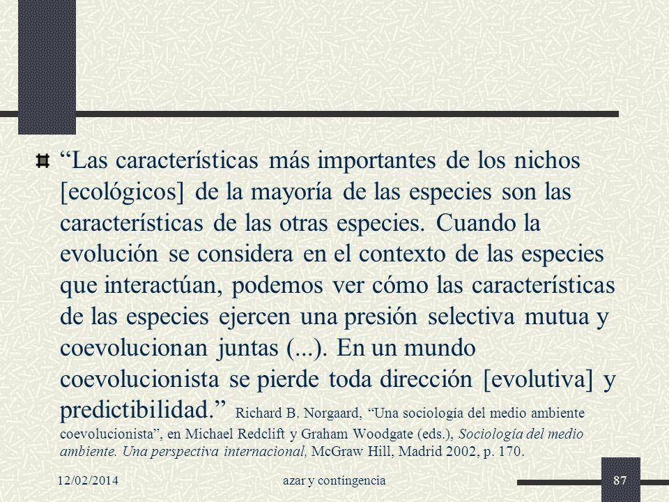 Las características más importantes de los nichos [ecológicos] de la mayoría de las especies son las características de las otras especies. Cuando la evolución se considera en el contexto de las especies que interactúan, podemos ver cómo las características de las especies ejercen una presión selectiva mutua y coevolucionan juntas (...). En un mundo coevolucionista se pierde toda dirección [evolutiva] y predictibilidad. Richard B. Norgaard, Una sociología del medio ambiente coevolucionista , en Michael Redclift y Graham Woodgate (eds.), Sociología del medio ambiente. Una perspectiva internacional, McGraw Hill, Madrid 2002, p. 170.